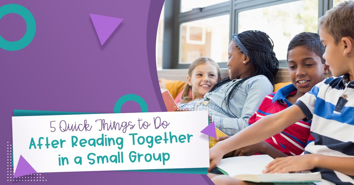 5 Quick Things to Do After Reading Together in a Small Group