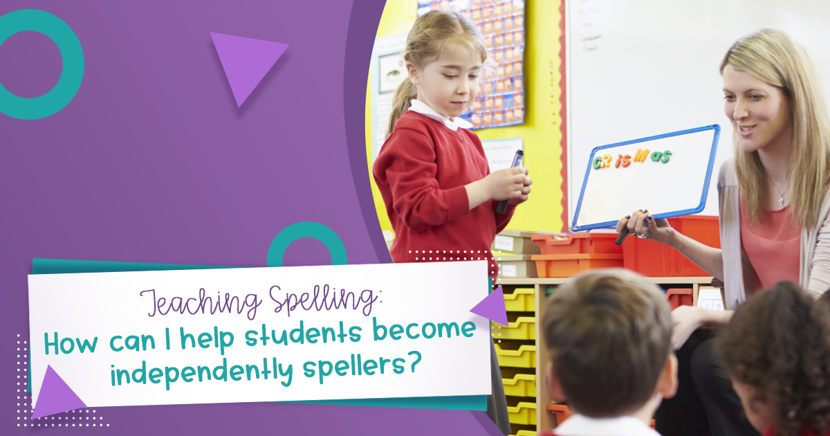 Teaching Spelling: How can I help students become independently spellers?