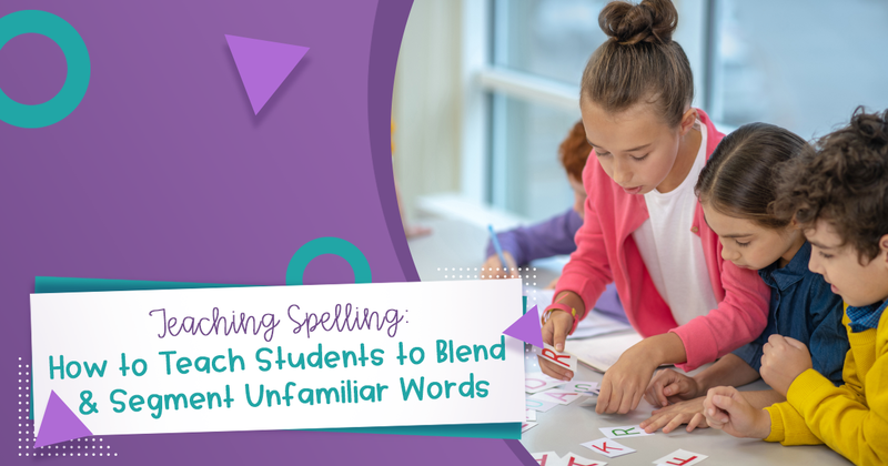 Teaching Spelling: How to Teach Students to Blend & Segment Unfamiliar Words
