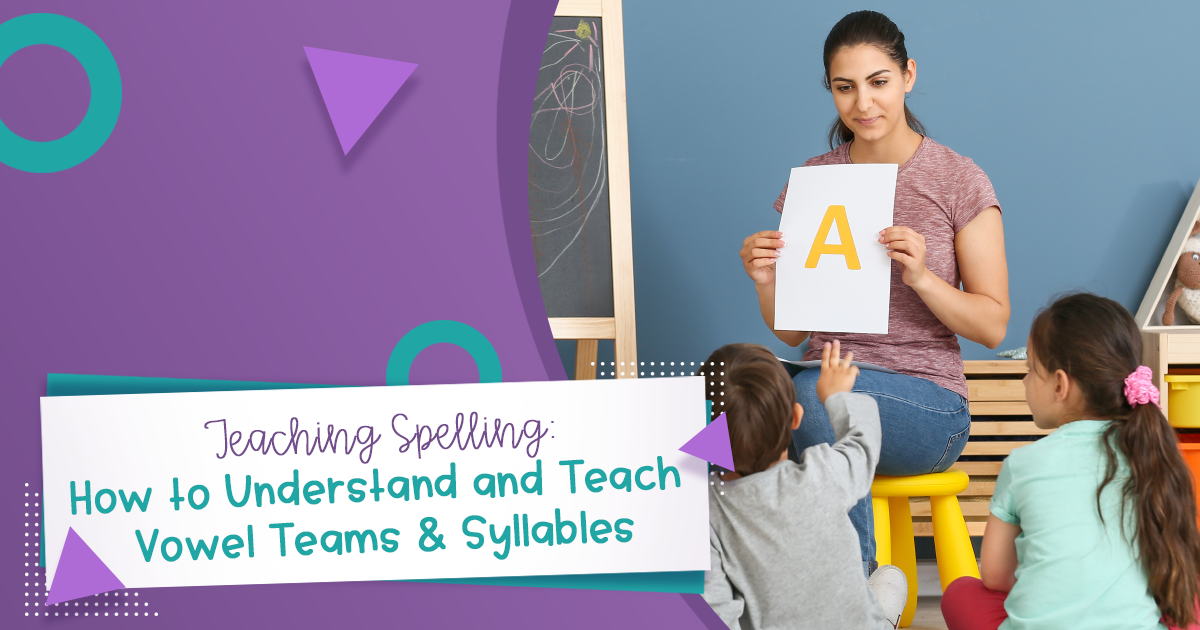 Teaching Spelling: How to Understand and Teach Vowel Teams & Syllables